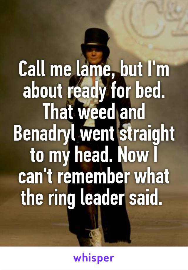 Call me lame, but I'm about ready for bed. That weed and Benadryl went straight to my head. Now I can't remember what the ring leader said.