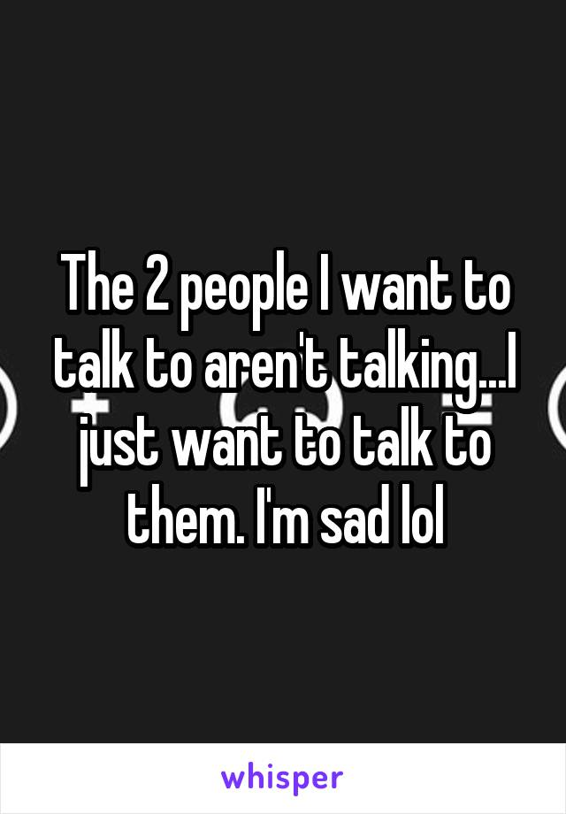 The 2 people I want to talk to aren't talking...I just want to talk to them. I'm sad lol