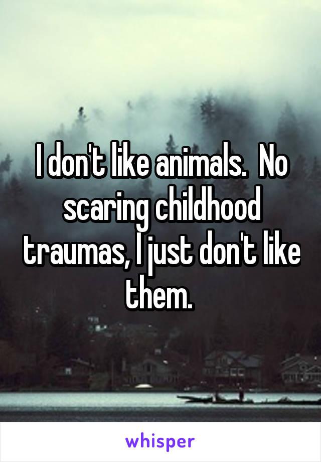 I don't like animals.  No scaring childhood traumas, I just don't like them.
