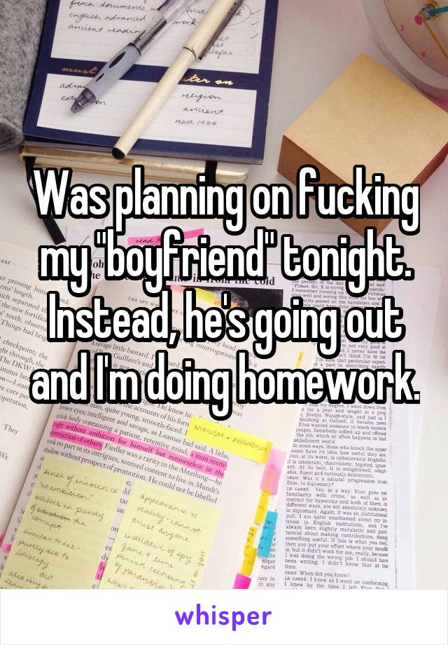 "Was planning on fucking my ""boyfriend"" tonight. Instead, he's going out and I'm doing homework."