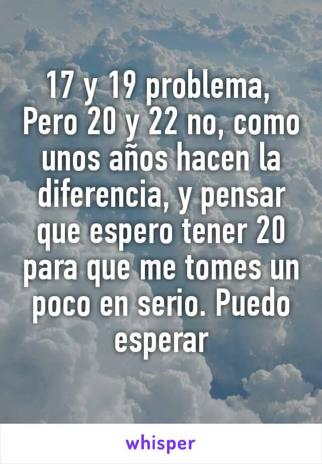 17 y 19 problema,  Pero 20 y 22 no, como unos años hacen la diferencia, y pensar que espero tener 20 para que me tomes un poco en serio. Puedo esperar