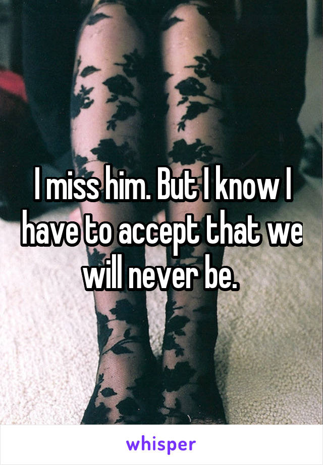 I miss him. But I know I have to accept that we will never be.