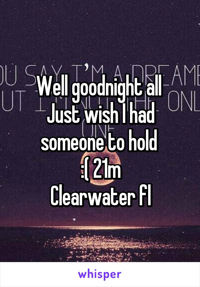 Well goodnight all  Just wish I had someone to hold  :( 21m Clearwater fl