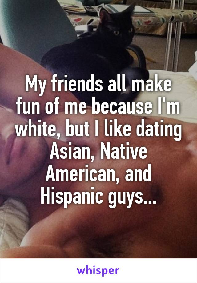 My friends all make fun of me because I'm white, but I like dating Asian, Native American, and Hispanic guys...