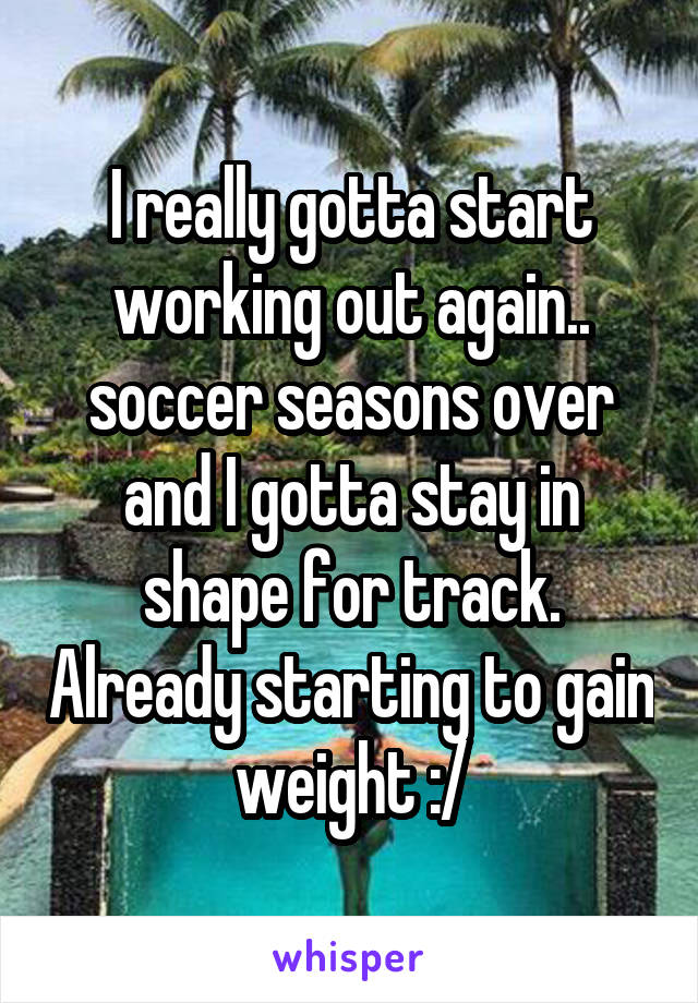 I really gotta start working out again.. soccer seasons over and I gotta stay in shape for track. Already starting to gain weight :/