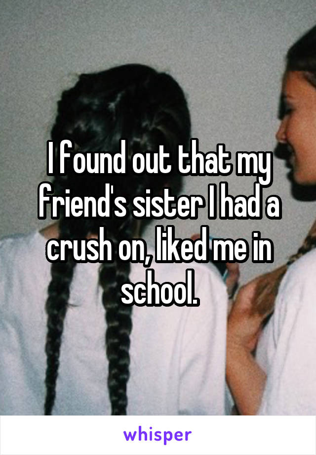 I found out that my friend's sister I had a crush on, liked me in school.