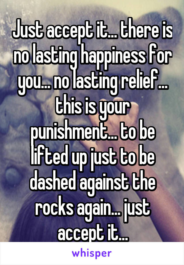 Just accept it... there is no lasting happiness for you... no lasting relief... this is your punishment... to be lifted up just to be dashed against the rocks again... just accept it...
