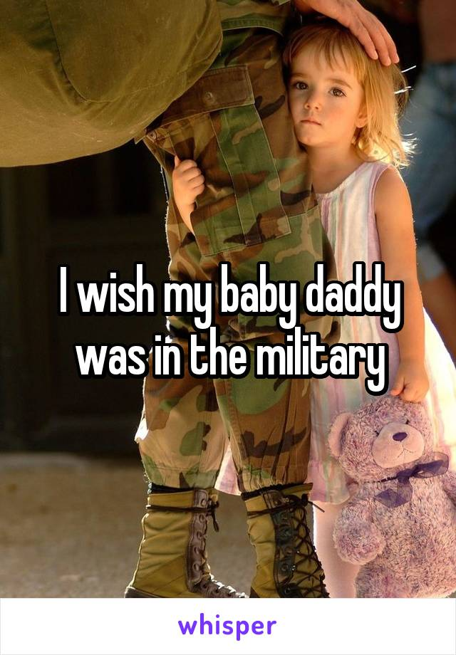 I wish my baby daddy was in the military