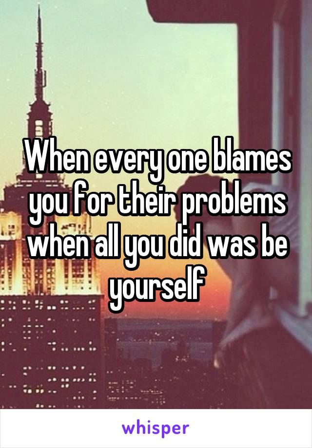 When every one blames you for their problems when all you did was be yourself