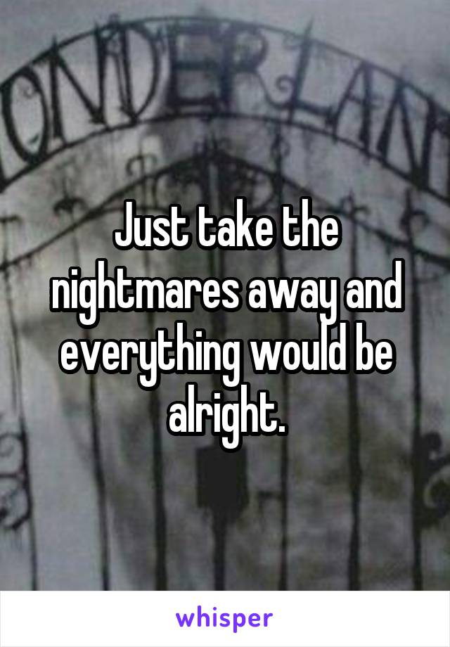 Just take the nightmares away and everything would be alright.