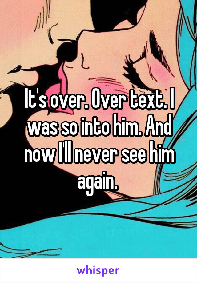 It's over. Over text. I was so into him. And now I'll never see him again.
