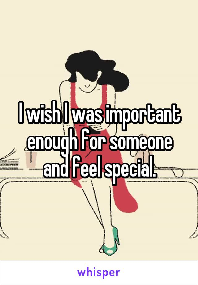 I wish I was important enough for someone and feel special.