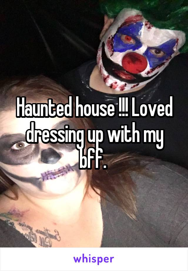 Haunted house !!! Loved dressing up with my bff.