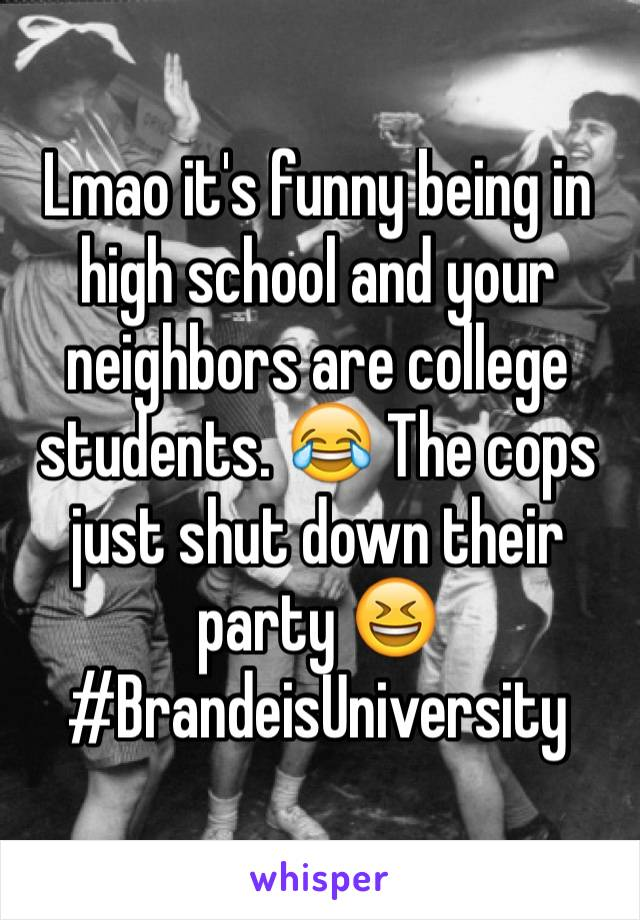 Lmao it's funny being in high school and your neighbors are college students. 😂 The cops just shut down their party 😆 #BrandeisUniversity