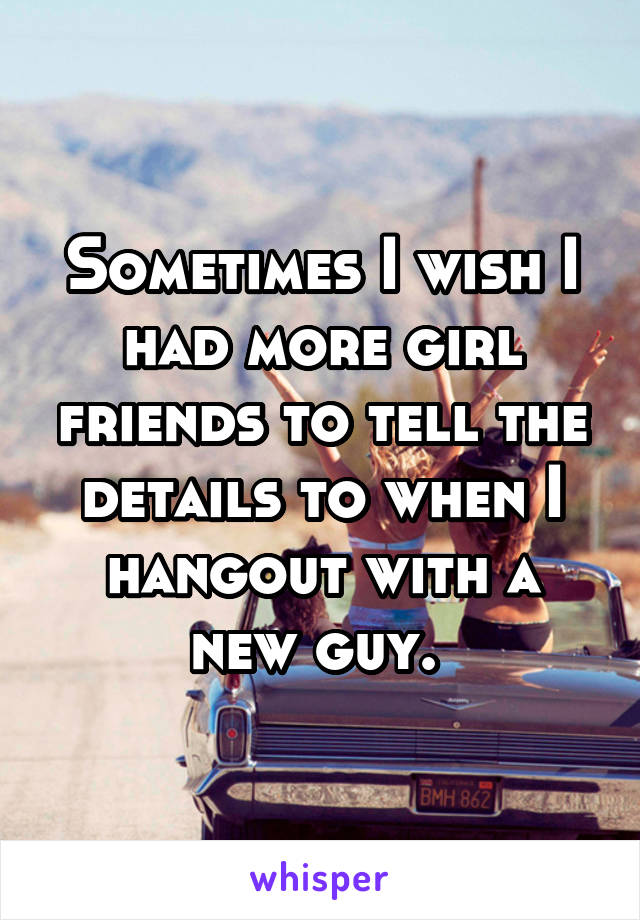 Sometimes I wish I had more girl friends to tell the details to when I hangout with a new guy.