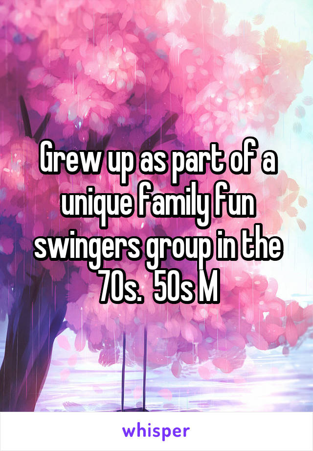 Grew up as part of a unique family fun swingers group in the 70s.  50s M