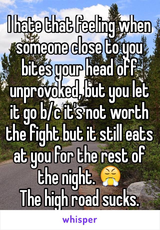 I hate that feeling when someone close to you bites your head off unprovoked, but you let it go b/c it's not worth the fight but it still eats at you for the rest of the night. 😤 The high road sucks.