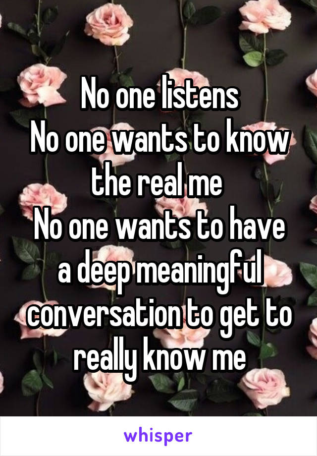 No one listens No one wants to know the real me  No one wants to have a deep meaningful conversation to get to really know me