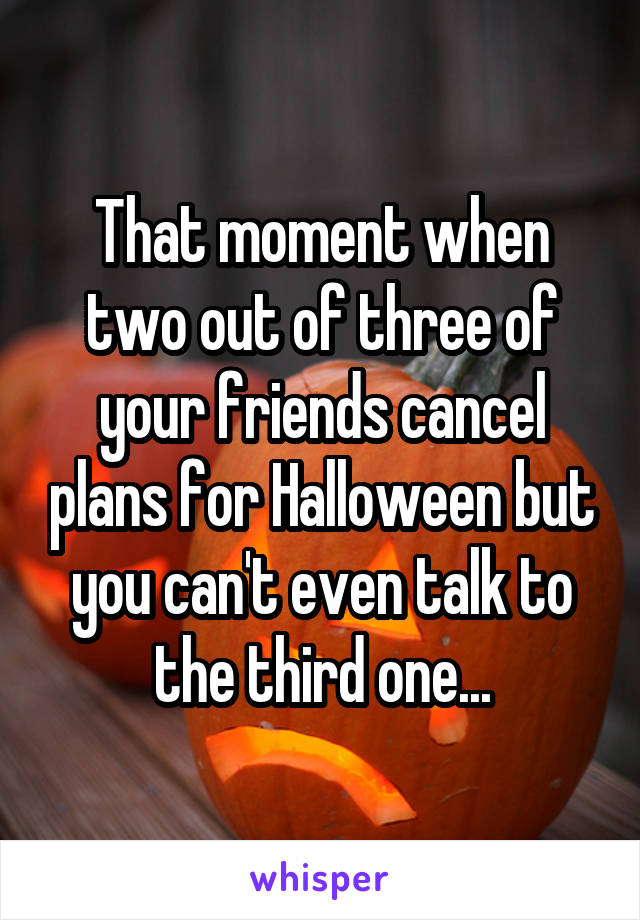 That moment when two out of three of your friends cancel plans for Halloween but you can't even talk to the third one...