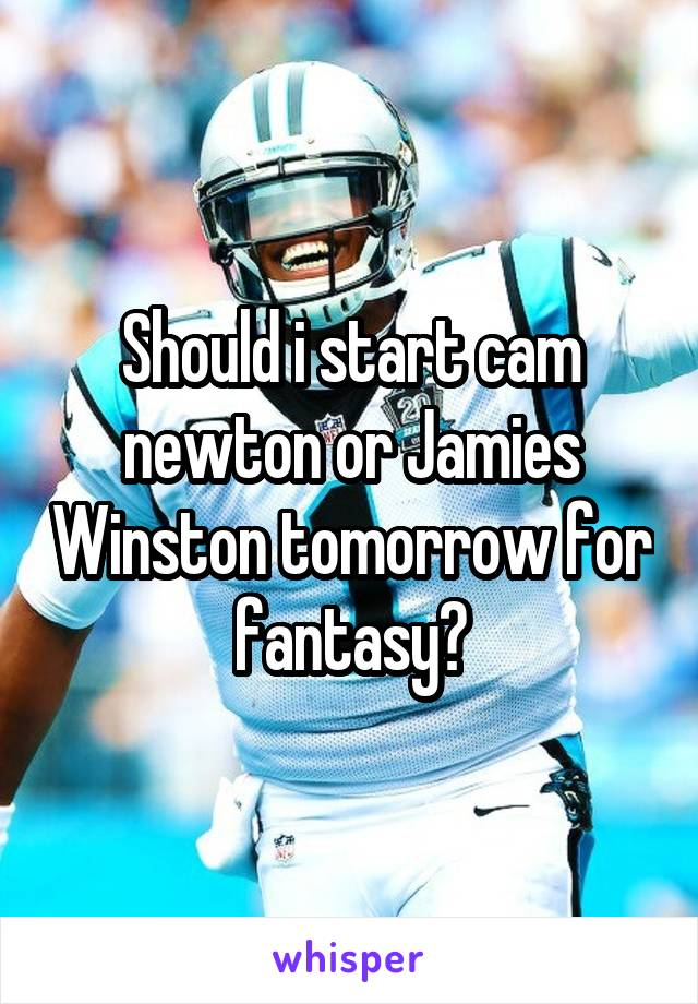 Should i start cam newton or Jamies Winston tomorrow for fantasy?