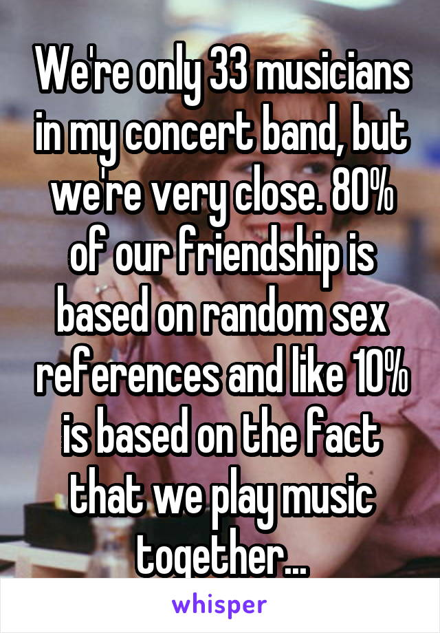 We're only 33 musicians in my concert band, but we're very close. 80% of our friendship is based on random sex references and like 10% is based on the fact that we play music together...