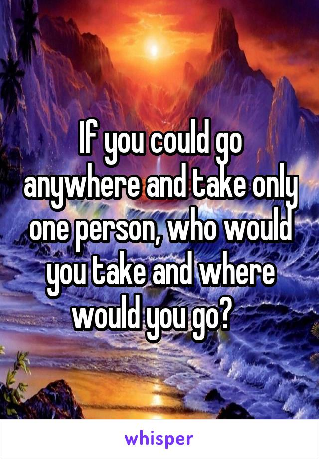 If you could go anywhere and take only one person, who would you take and where would you go?