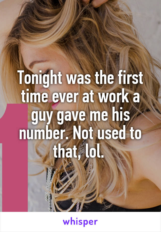 Tonight was the first time ever at work a guy gave me his number. Not used to that, lol.