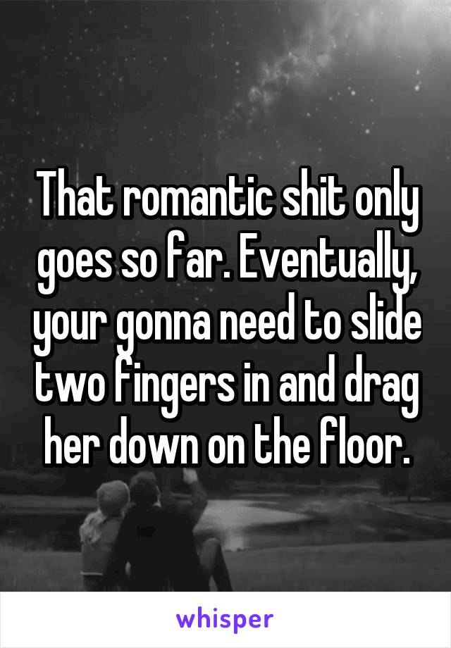 That romantic shit only goes so far. Eventually, your gonna need to slide two fingers in and drag her down on the floor.