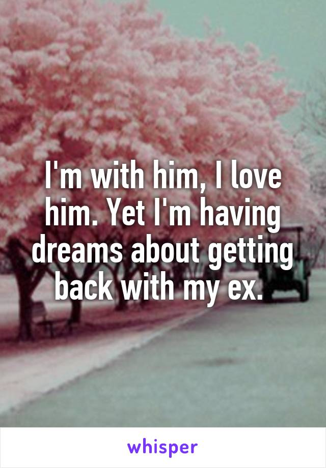 I'm with him, I love him. Yet I'm having dreams about getting back with my ex.