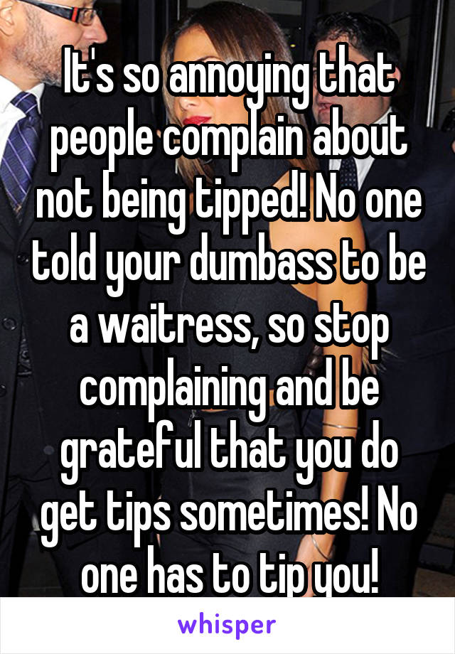 It's so annoying that people complain about not being tipped! No one told your dumbass to be a waitress, so stop complaining and be grateful that you do get tips sometimes! No one has to tip you!