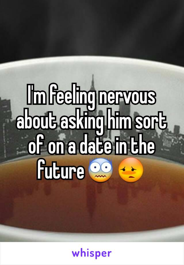 I'm feeling nervous about asking him sort of on a date in the future😨😳