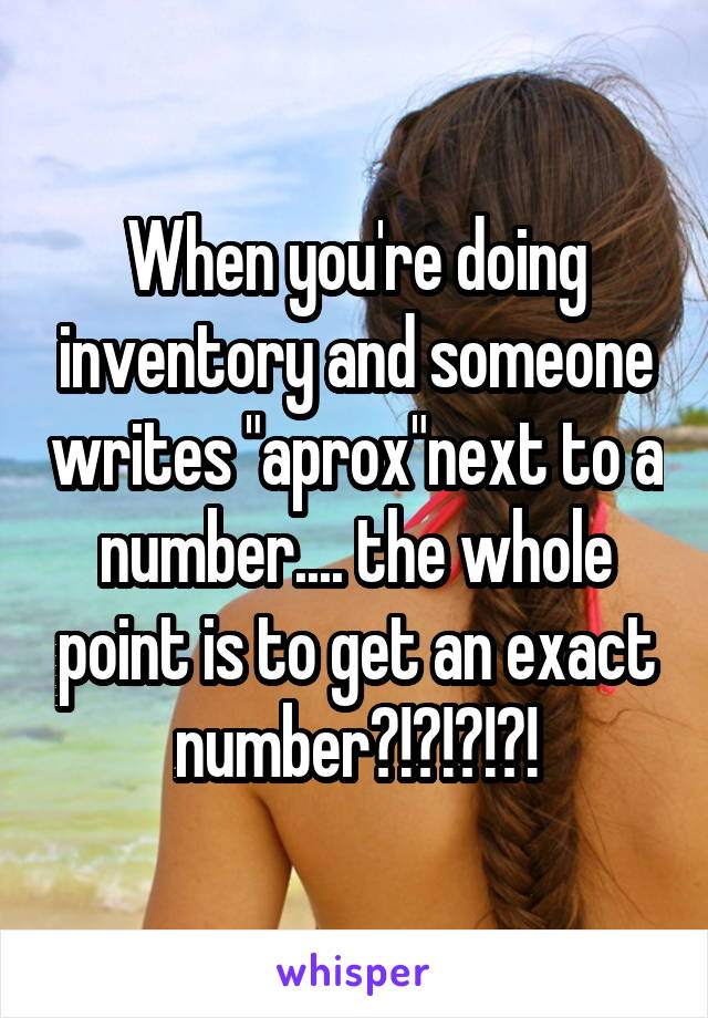 "When you're doing inventory and someone writes ""aprox""next to a number.... the whole point is to get an exact number?!?!?!?!"