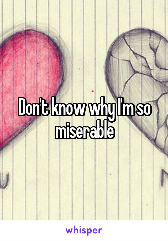 Don't know why I'm so miserable