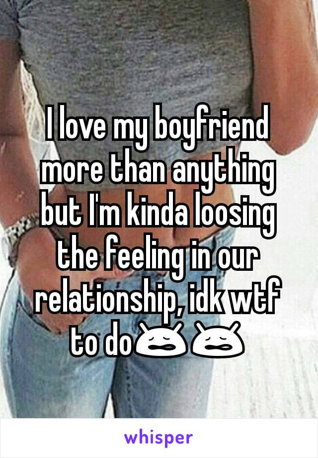 I love my boyfriend more than anything but I'm kinda loosing the feeling in our relationship, idk wtf to do😩😩