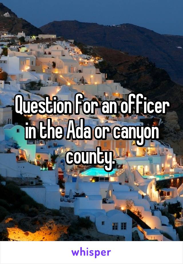 Question for an officer in the Ada or canyon county.
