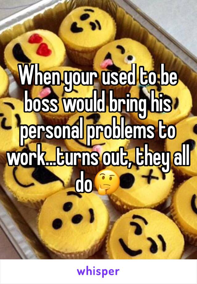 When your used to be boss would bring his personal problems to work...turns out, they all do🤔