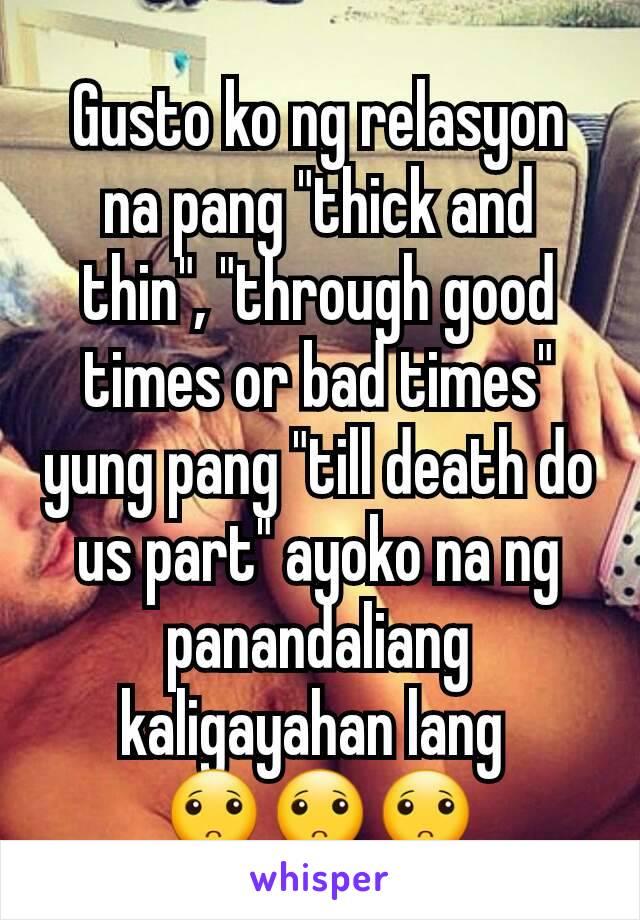 """Gusto ko ng relasyon na pang """"thick and thin"""", """"through good times or bad times"""" yung pang """"till death do us part"""" ayoko na ng panandaliang kaligayahan lang  🙁🙁🙁"""