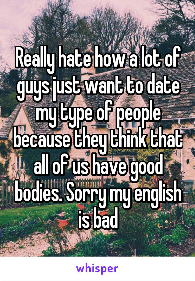 Really hate how a lot of guys just want to date my type of people because they think that all of us have good bodies. Sorry my english is bad