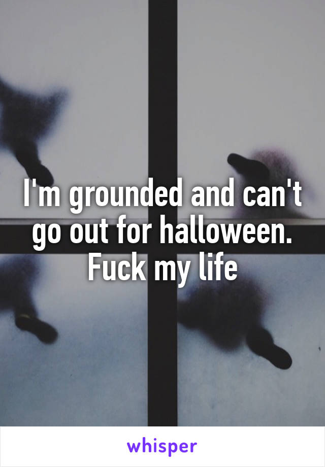 I'm grounded and can't go out for halloween. Fuck my life