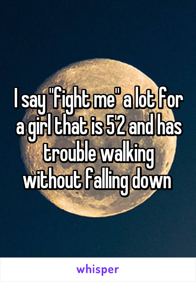 """I say """"fight me"""" a lot for a girl that is 5'2 and has trouble walking without falling down"""