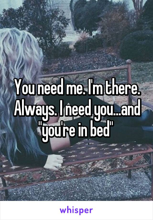 "You need me. I'm there. Always. I need you...and ""you're in bed"""