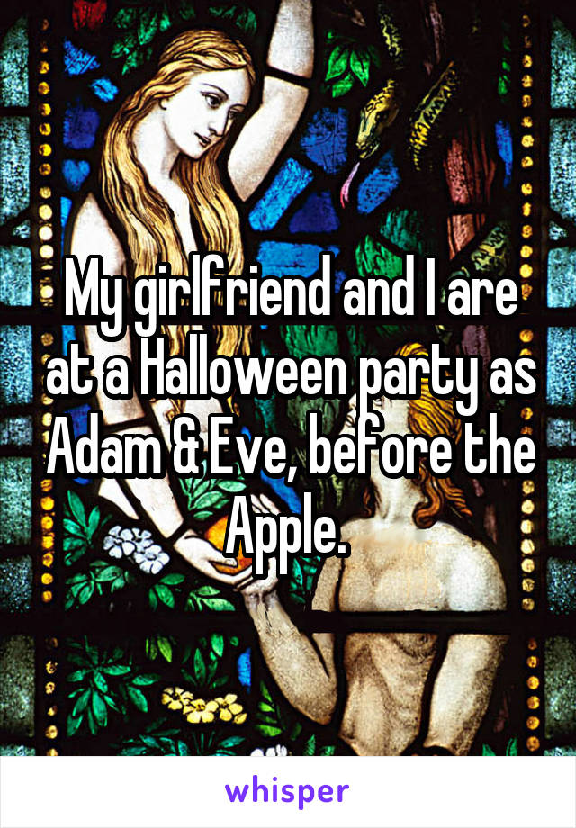 My girlfriend and I are at a Halloween party as Adam & Eve, before the Apple.