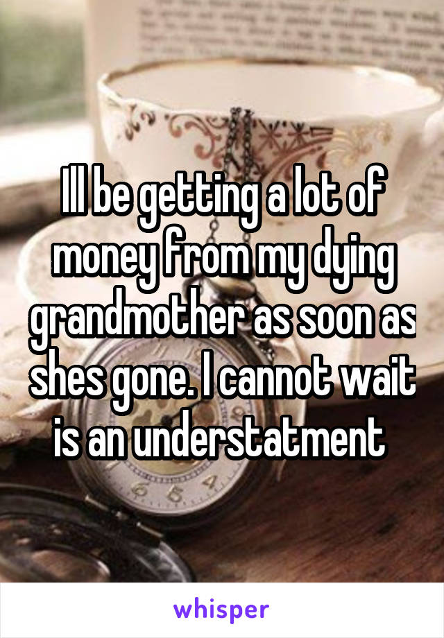 Ill be getting a lot of money from my dying grandmother as soon as shes gone. I cannot wait is an understatment