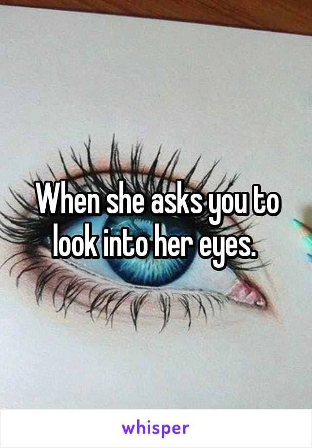 When she asks you to look into her eyes.