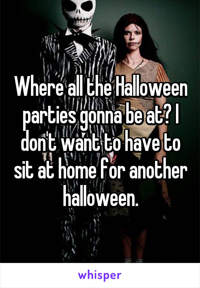 Where all the Halloween parties gonna be at? I don't want to have to sit at home for another halloween.