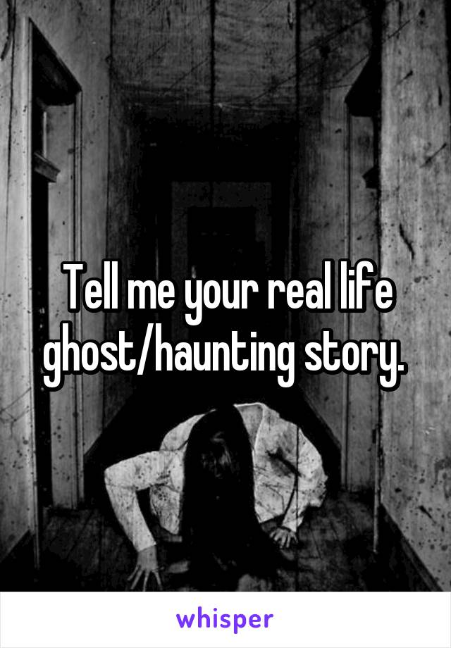 Tell me your real life ghost/haunting story.