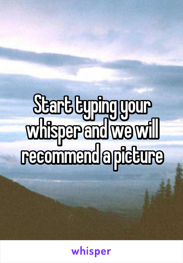 Start typing your whisper and we will recommend a picture