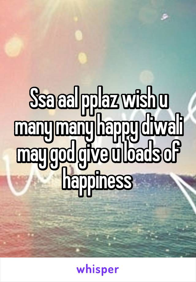 Ssa aal pplaz wish u many many happy diwali may god give u loads of happiness