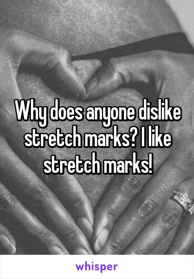 Why does anyone dislike stretch marks? I like stretch marks!