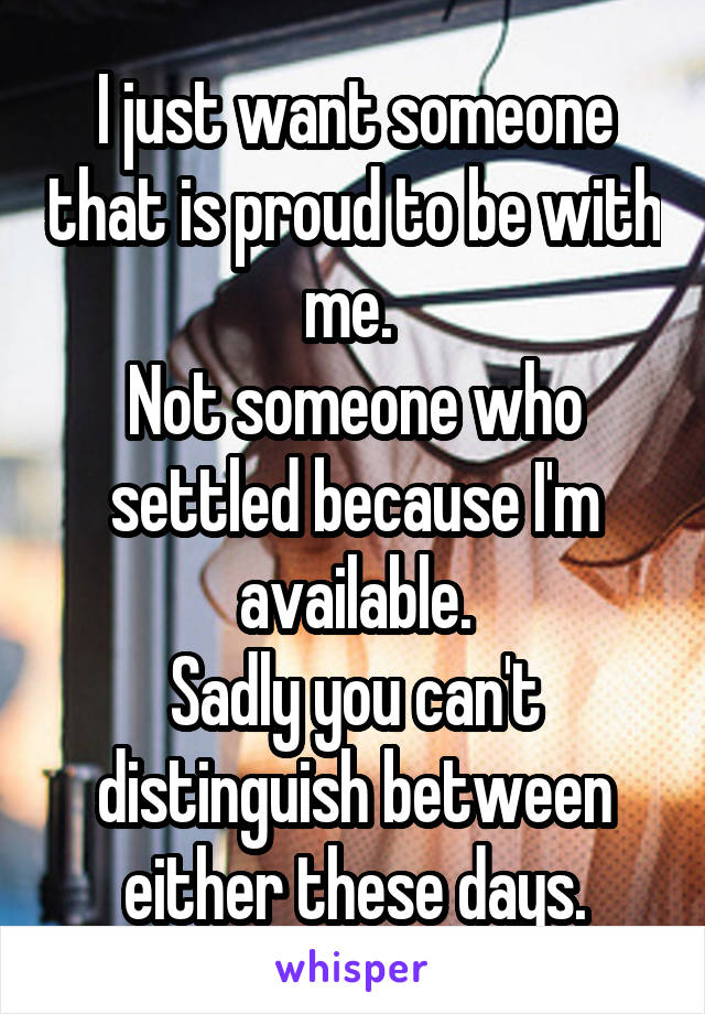 I just want someone that is proud to be with me.  Not someone who settled because I'm available. Sadly you can't distinguish between either these days.